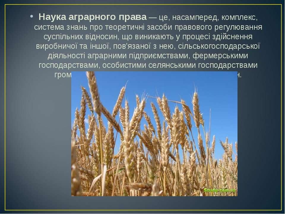 Наука аграрного права — це, насамперед, комплекс, система знань про теоретичн...
