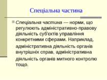 Спеціальна частина Спеціальна частина — норми, що регулюють адміністративно-п...
