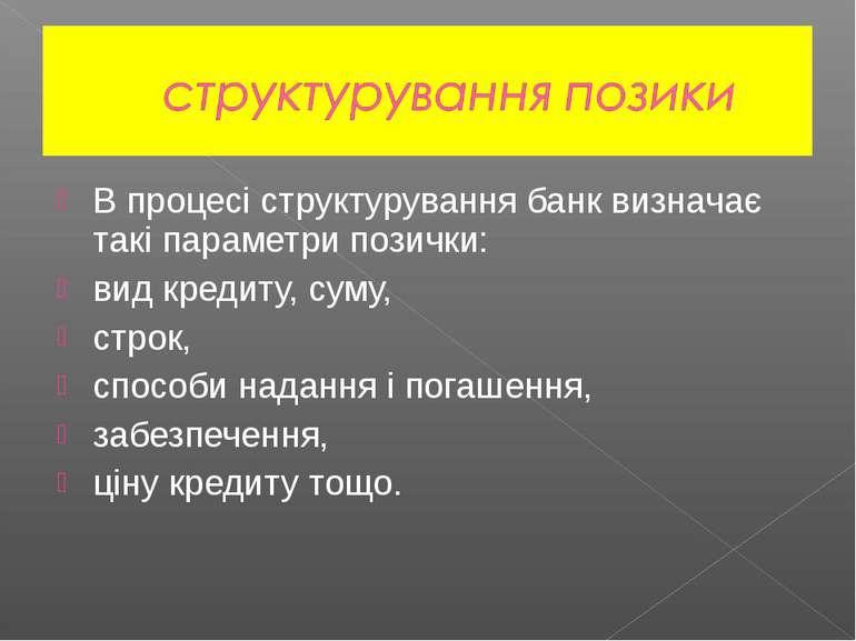 В процесі структурування банк визначає такі параметри позички: вид кредиту, с...