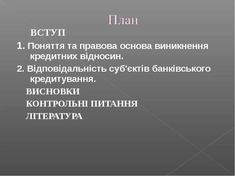 ВСТУП 1. Поняття та правова основа виникнення кредитних відносин. 2. Відповід...