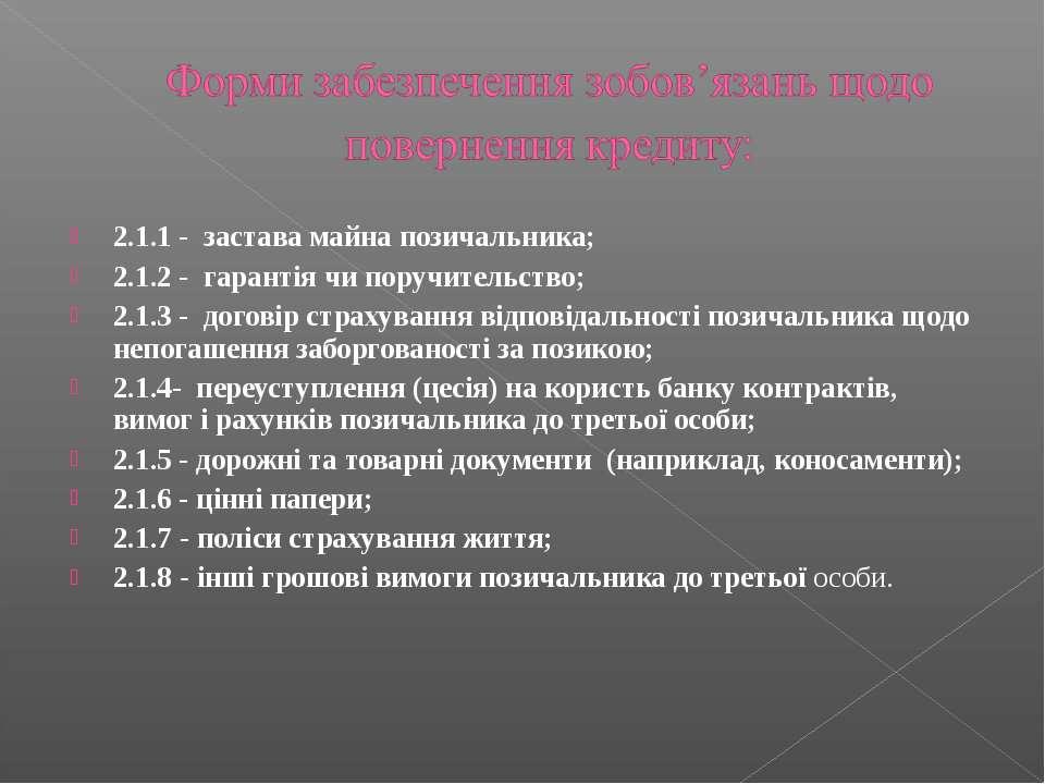 2.1.1 - застава майна позичальника; 2.1.2 - гарантія чи поручительство; 2.1.3...