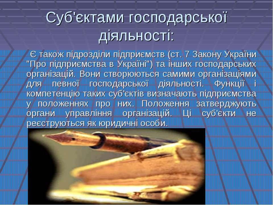 Суб'єктами господарської діяльності: Є також підрозділи підприємств (ст. 7 За...