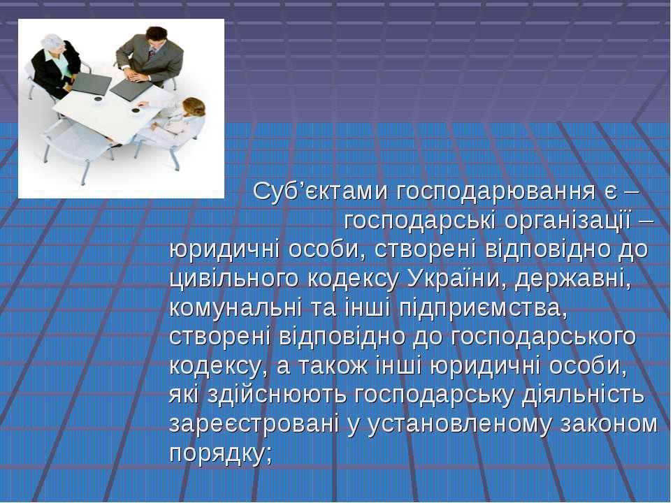 Суб'єктами господарювання є – господарські організації – юридичні особи, ство...