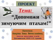 """ПРОЕКТ Тема: """"Допоможи зимуючим птахам!"""" Підготувала: Аверіна Інна Вячеславів..."""