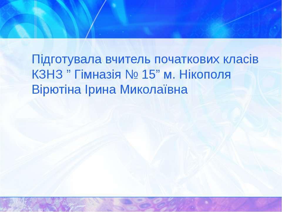 """Підготувала вчитель початкових класів КЗНЗ """" Гімназія № 15"""" м. Нікополя Вірют..."""