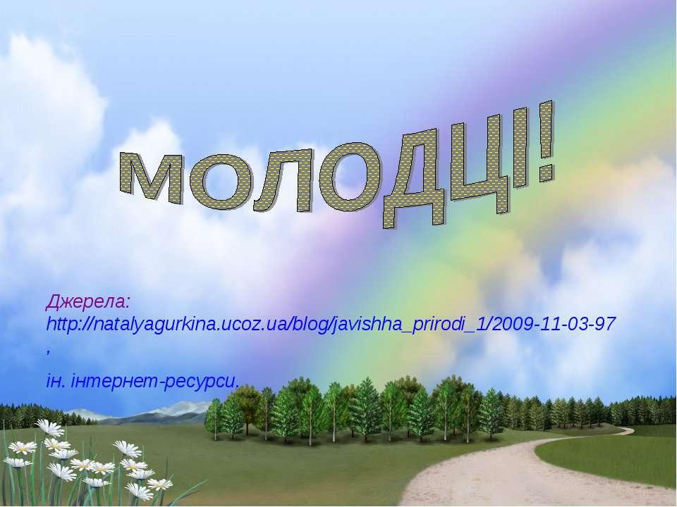 Джерела: http://natalyagurkina.ucoz.ua/blog/javishha_prirodi_1/2009-11-03-97,...