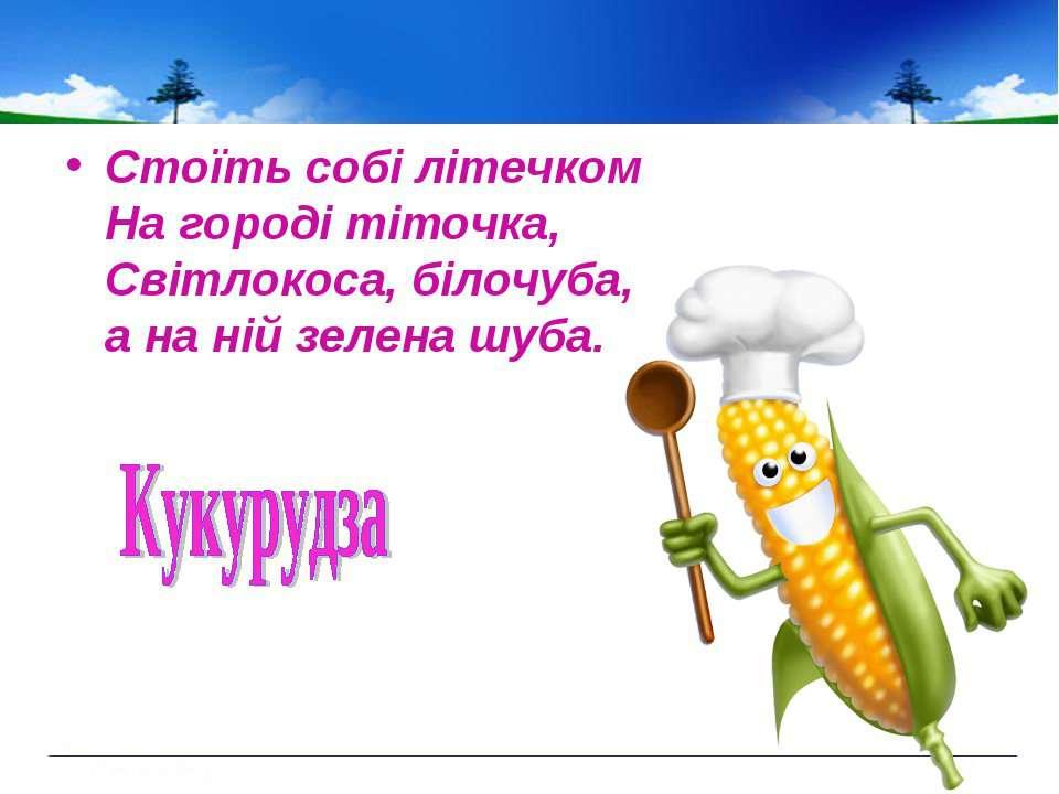Стоїть собі літечком На городі тіточка, Світлокоса, білочуба, а на ній зелена...