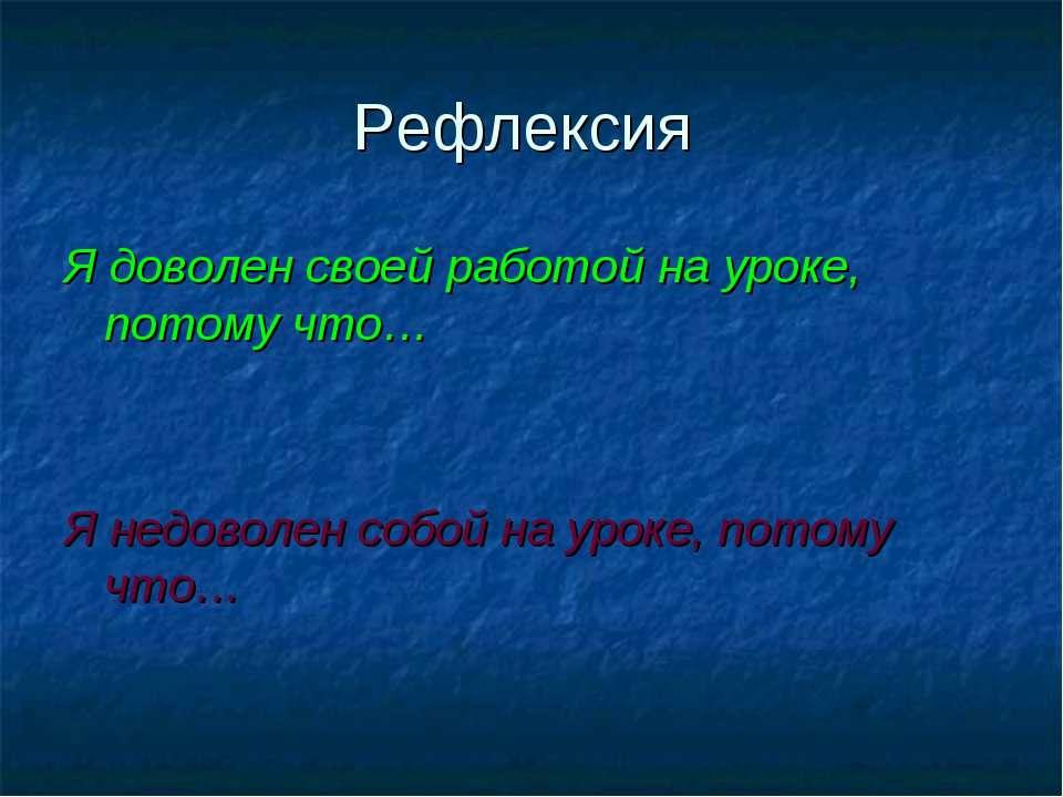 Рефлексия Я доволен своей работой на уроке, потому что… Я недоволен собой на ...