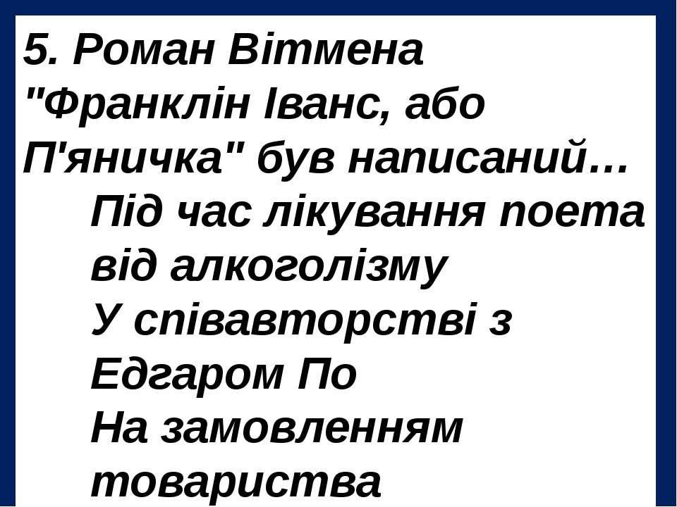 """5. Роман Вітмена """"Франклін Іванс, або П'яничка"""" був написаний… Під час лікува..."""