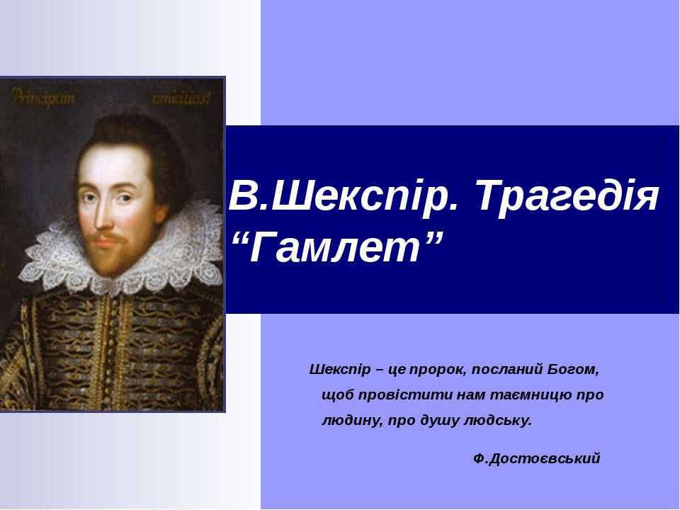 """В.Шекспір. Трагедія """"Гамлет"""" Шекспір – це пророк, посланий Богом, щоб провіст..."""