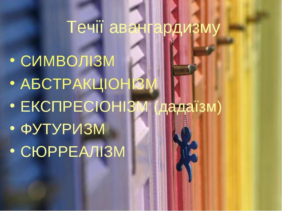 Течії авангардизму СИМВОЛІЗМ АБСТРАКЦІОНІЗМ ЕКСПРЕСІОНІЗМ (дадаїзм) ФУТУРИЗМ ...