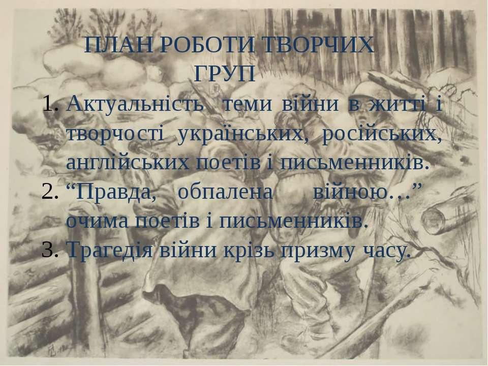ПЛАН РОБОТИ ТВОРЧИХ ГРУП Актуальність теми війни в житті і творчості українсь...