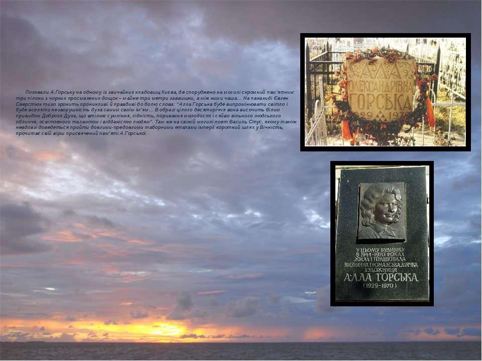 Поховали А.Горську на одному із звичайних кладовищ Києва, де споруджено на мо...