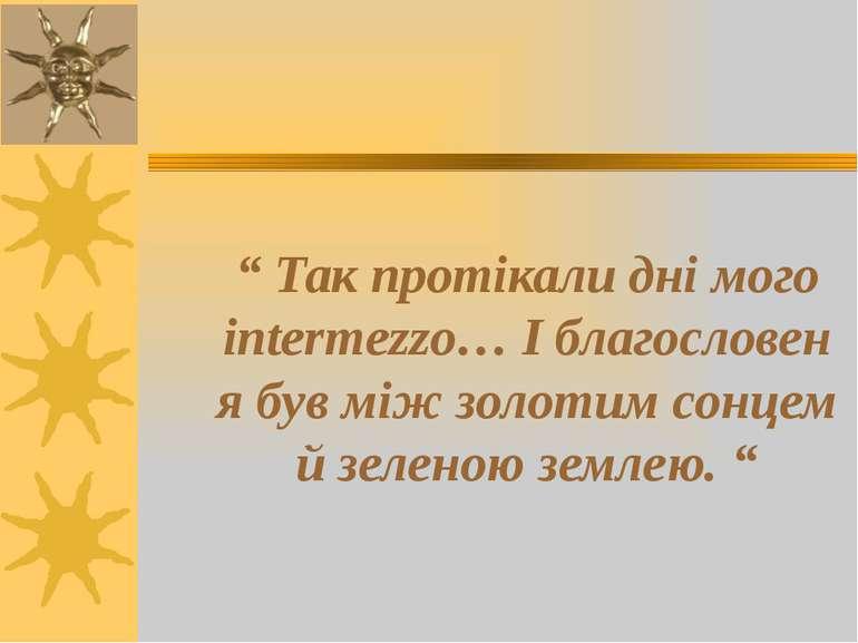 """"""" Так протікали дні мого intermezzo… І благословен я був між золотим сонцем й..."""