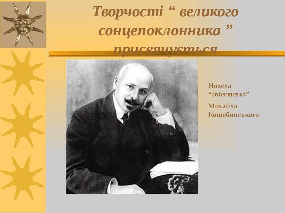 """Творчості """" великого сонцепоклонника """" присвячується Новела """"Intermezzo"""" Миха..."""
