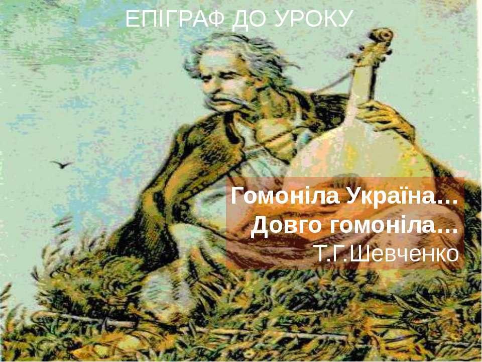ЕПІГРАФ ДО УРОКУ Гомоніла Україна… Довго гомоніла… Т.Г.Шевченко