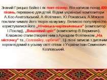 Знаний Грицько Бойко і як поет-пісняр. Він написав понад 400 пісень, переважн...