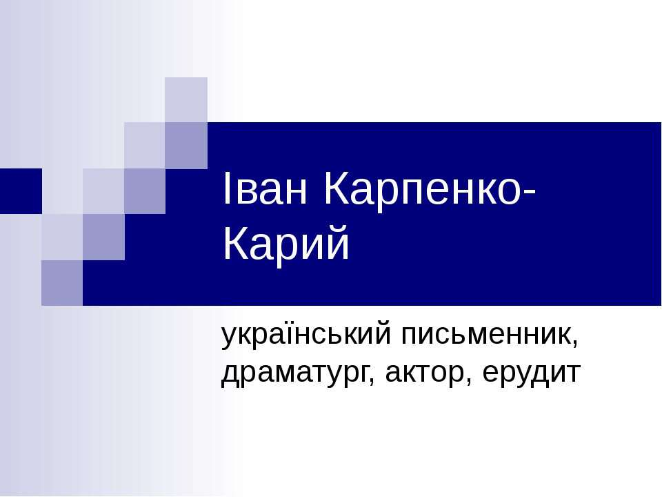 Іван Карпенко-Карий український письменник, драматург, актор, ерудит