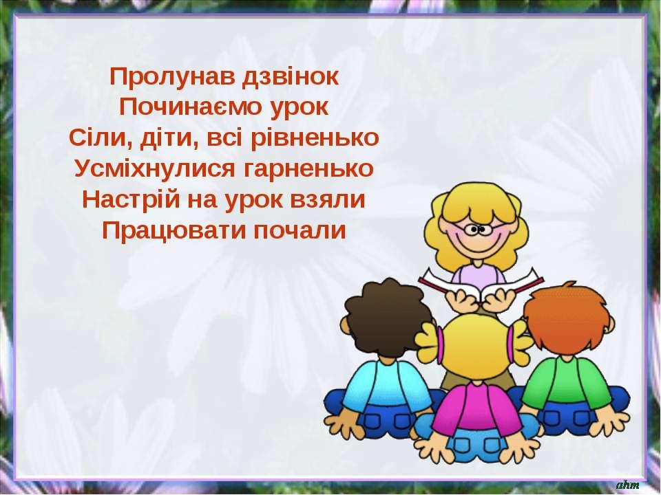 Пролунав дзвінок Починаємо урок Сіли, діти, всі рівненько Усміхнулися гарнень...
