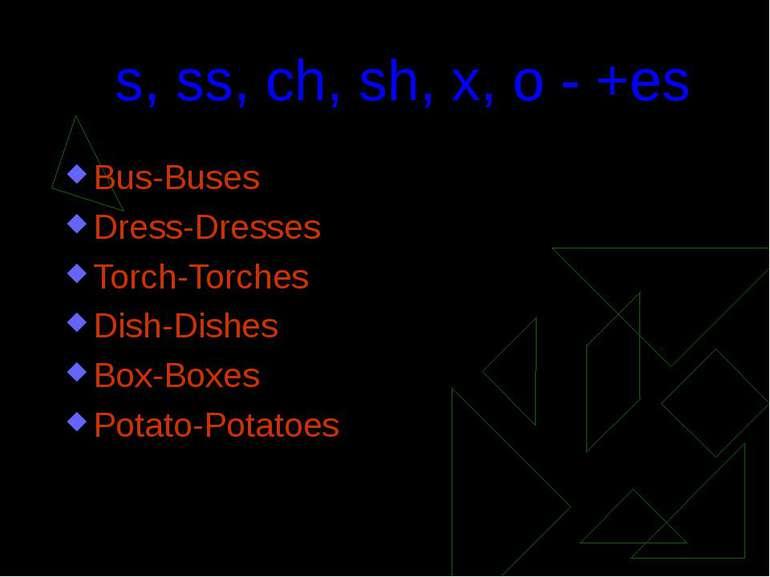 s, ss, ch, sh, x, o - +esBus-BusesDress-DressesTorch-TorchesDish-DishesBox-Bo...