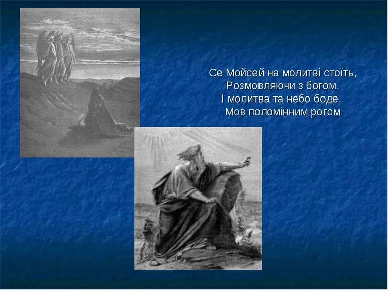 Се Мойсей на молитві стоїть, Розмовляючи з богом, І молитва та небо боде, Мов...