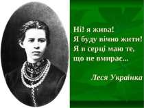Ні! я жива! Я буду вічно жити! Я в серці маю те, що не вмирає... Леся Українка