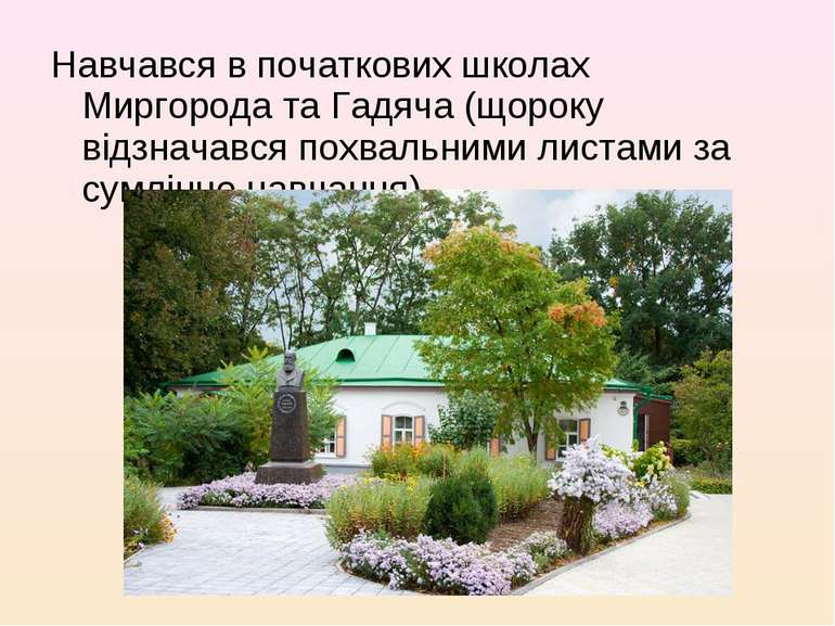 Навчався в початкових школах Миргорода та Гадяча (щороку відзначався похвальн...