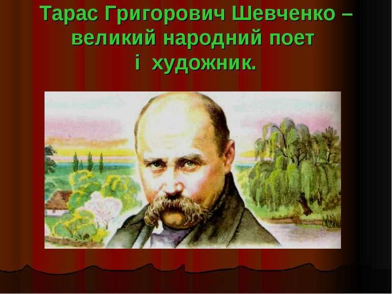 Тарас Григорович Шевченко – великий народний поет і художник.