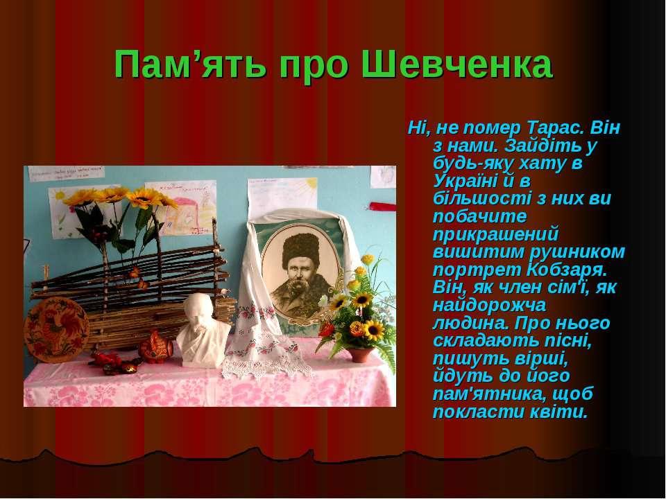 Пам'ять про Шевченка Ні, не помер Тарас. Він з нами. Зайдіть у будь-яку хату ...