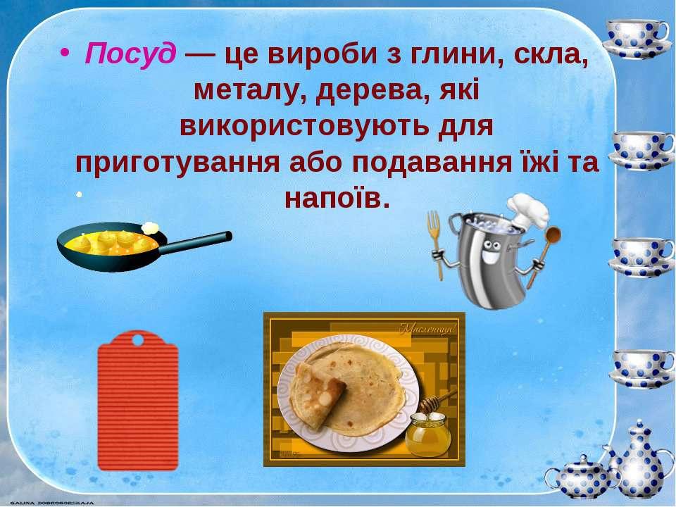 Посуд — це вироби з глини, скла, металу, дерева, які використовують для приго...