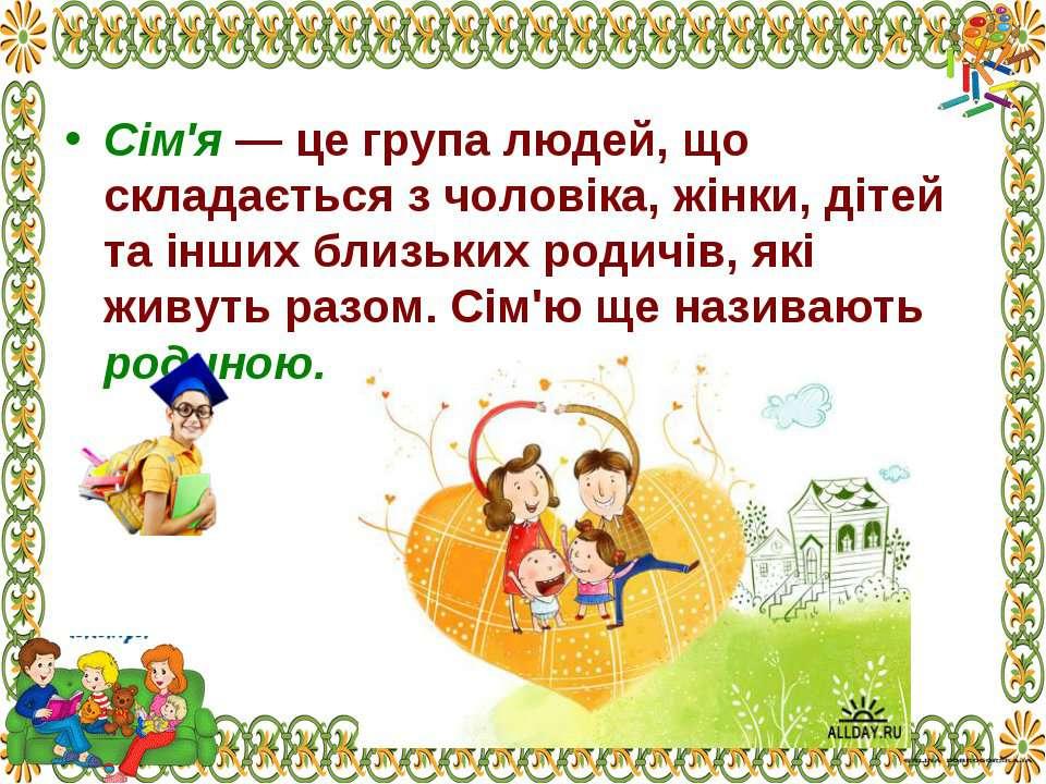 Сім'я — це група людей, що складається з чоловіка, жінки, дітей та інших близ...