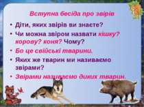 Вступна бесіда про звірівДіти, яких звірів ви знаєте?Чи можна звіром назвати ...