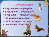 Послухай віршЄ тут мишка-гострозубка, є тут зайчик — куций хвіст, є тут білка...