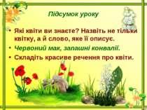Підсумок урокуЯкі квіти ви знаєте? Назвіть не тільки квітку, а й слово, яке ї...