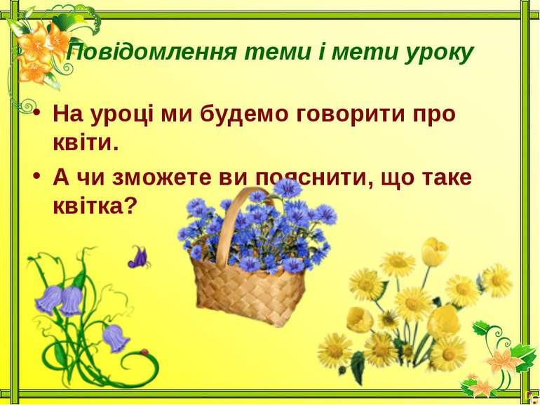 Повідомлення теми і мети урокуНа уроці ми будемо говорити про квіти.А чи змож...
