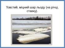 Товстий, міцний шар льоду (на річці, ставку).