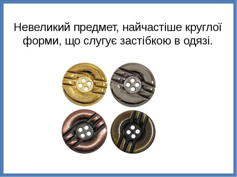 Невеликий предмет, найчастіше круглої форми, що слугує застібкою в одязі.