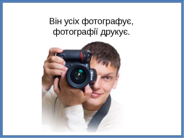 Він усіх фотографує, фотографії друкує.