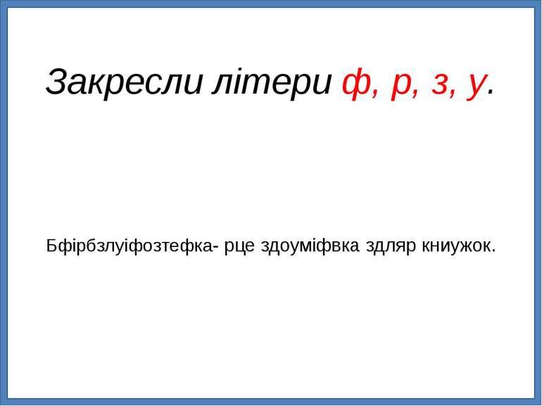 Бфірбзлуіфозтефка- рце здоуміфвка здляр книужок. Закресли літери ф, р, з, у.