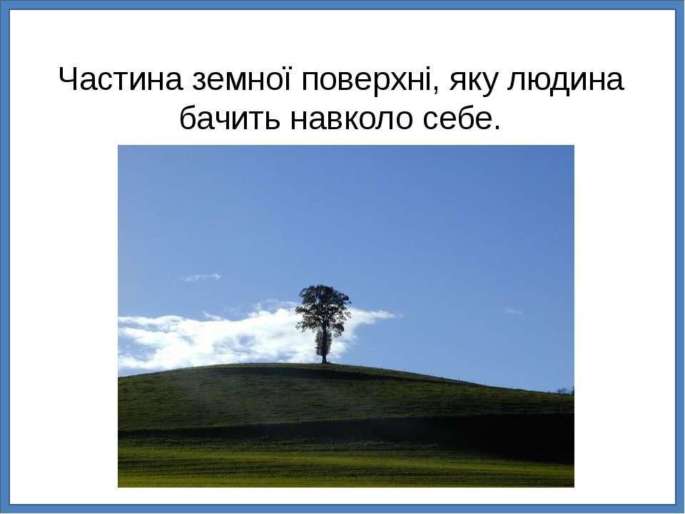 Частина земної поверхні, яку людина бачить навколо себе.