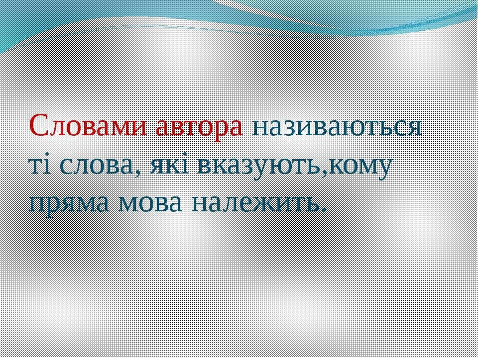 Словами автора називаються ті слова, які вказують,кому пряма мова належить.