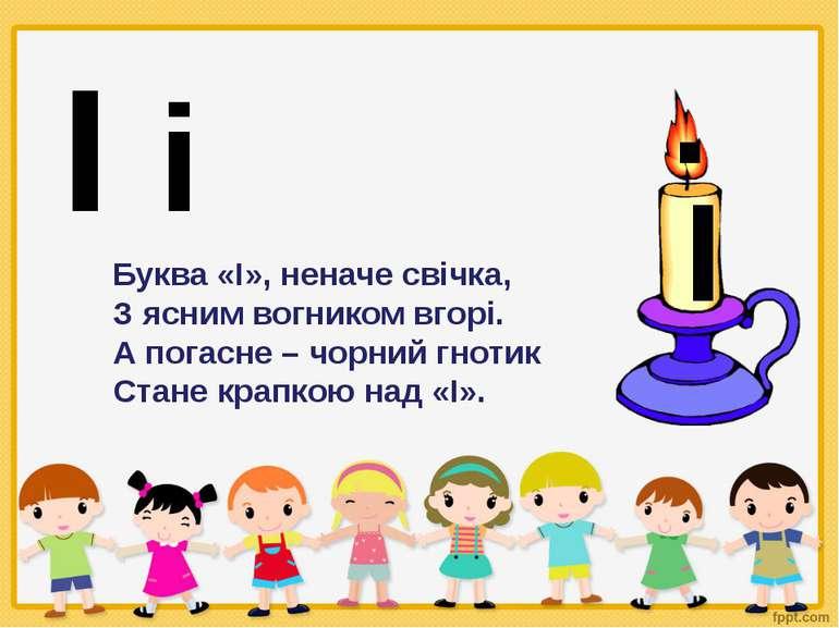І і І . Буква «І», неначе свічка, З ясним вогником вгорі. А погасне – чорний ...