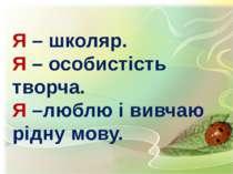 Я – школяр. Я – особистість творча. Я –люблю і вивчаю рідну мову.