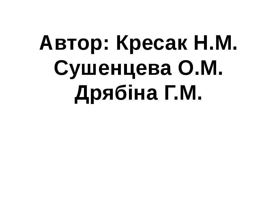 Автор: Кресак Н.М. Сушенцева О.М. Дрябіна Г.М.