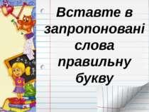 Вставте в запропоновані слова правильну букву