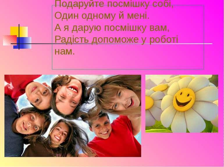 Подаруйте посмішку собі, Один одному й мені. А я дарую посмішку вам, Радість ...