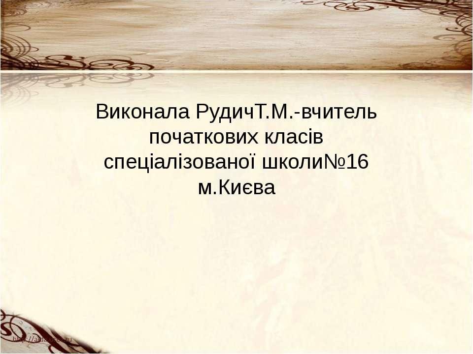 Виконала РудичТ.М.-вчитель початкових класів спеціалізованої школи№16 м.Києва