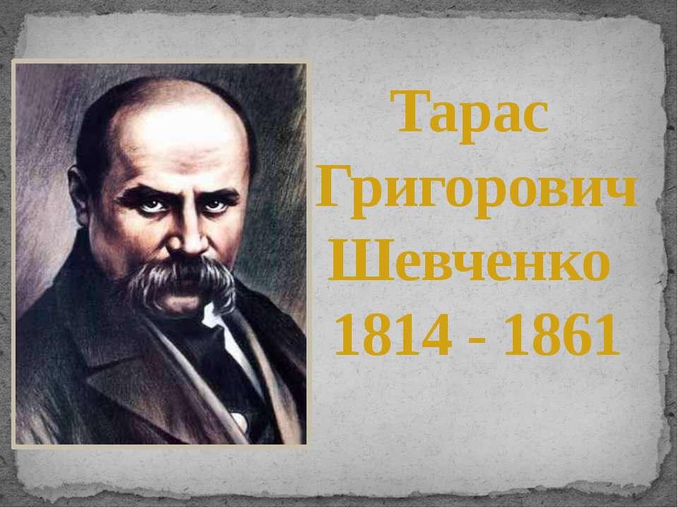 Тарас Григорович Шевченко 1814 - 1861