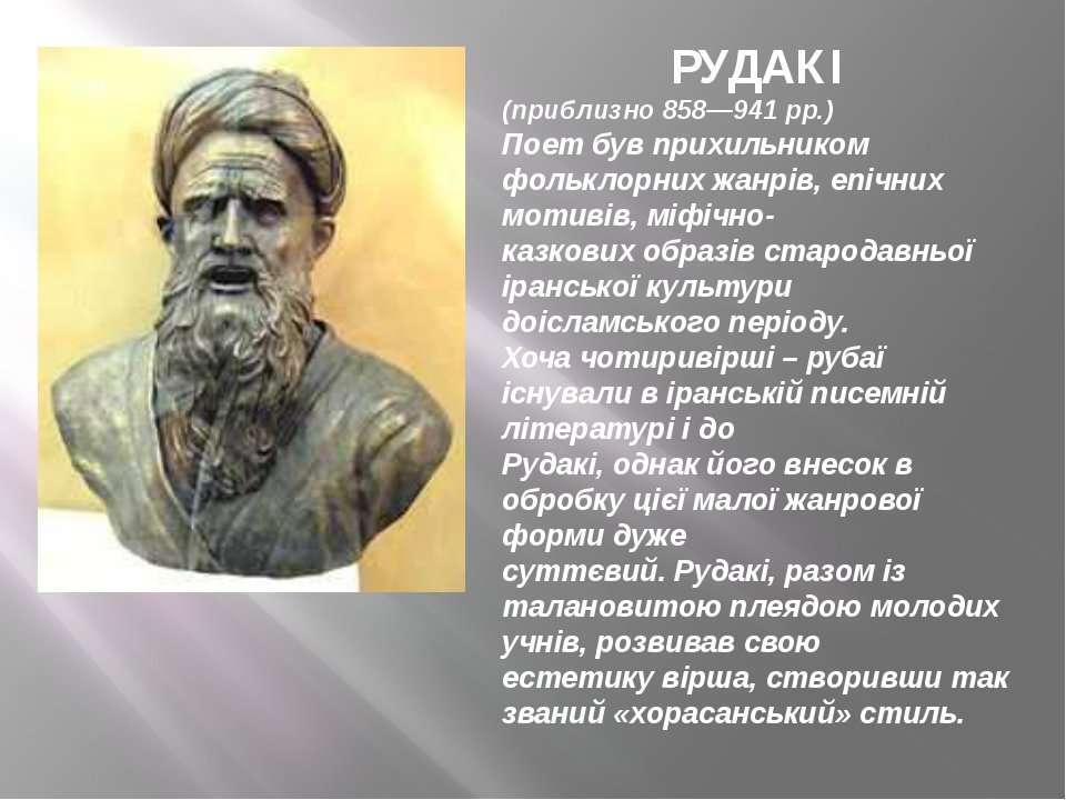РУДАКІ (приблизно 858—941 рр.) Поет був прихильником фольклорних жанрів, епіч...