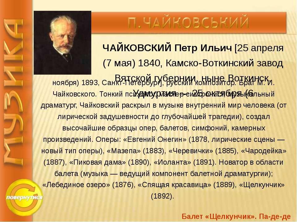 ЧАЙКОВСКИЙ Петр Ильич [25 апреля (7 мая) 1840, Камско-Воткинский завод Вятско...